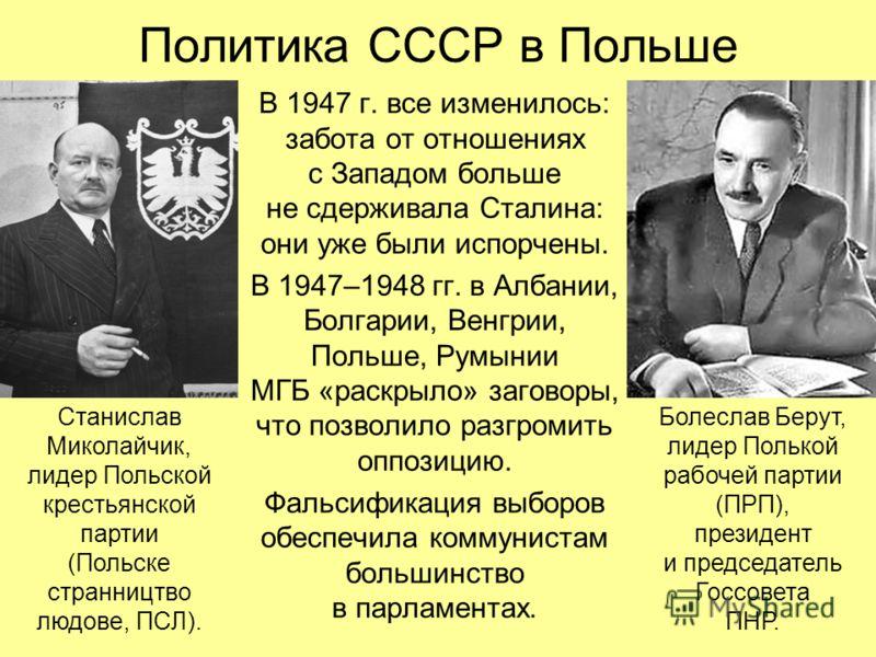 Политика СССР в Польше В 1947 г. все изменилось: забота от отношениях с Западом больше не сдерживала Сталина: они уже были испорчены. В 1947–1948 гг. в Албании, Болгарии, Венгрии, Польше, Румынии МГБ «раскрыло» заговоры, что позволило разгромить оппо