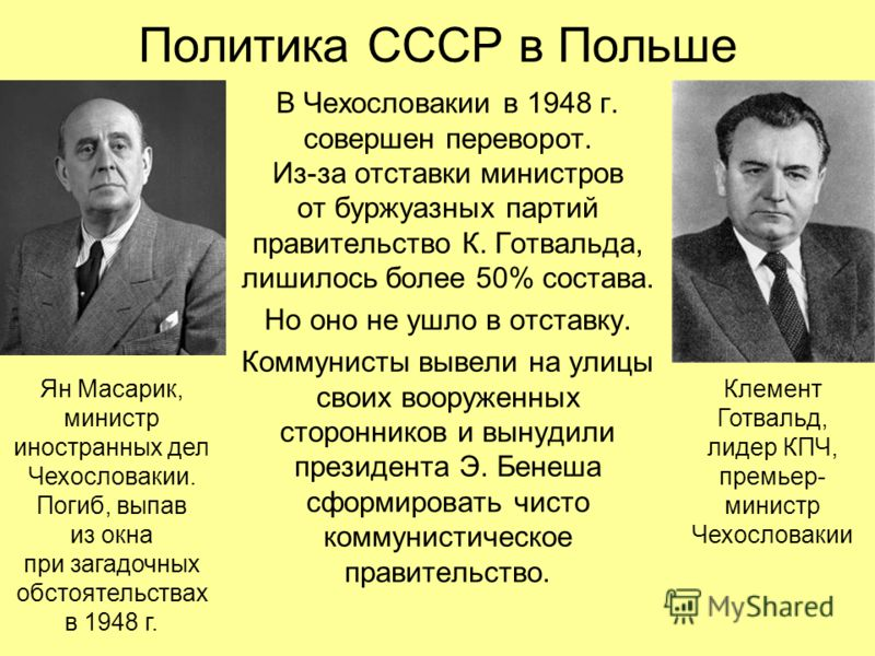 Политика СССР в Польше В Чехословакии в 1948 г. совершен переворот. Из-за отставки министров от буржуазных партий правительство К. Готвальда, лишилось более 50% состава. Но оно не ушло в отставку. Коммунисты вывели на улицы своих вооруженных сторонни
