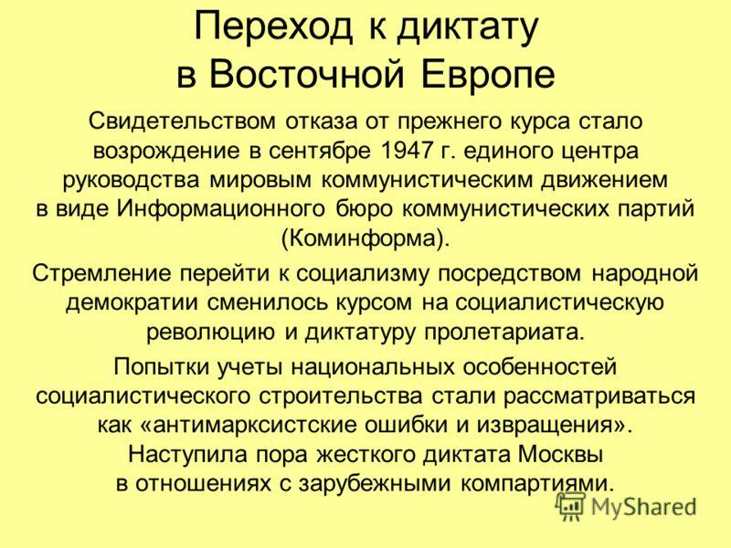Переход к диктату в Восточной Европе Свидетельством отказа от прежнего курса стало возрождение в сентябре 1947 г. единого центра руководства мировым коммунистическим движением в виде Информационного бюро коммунистических партий (Коминформа). Стремлен