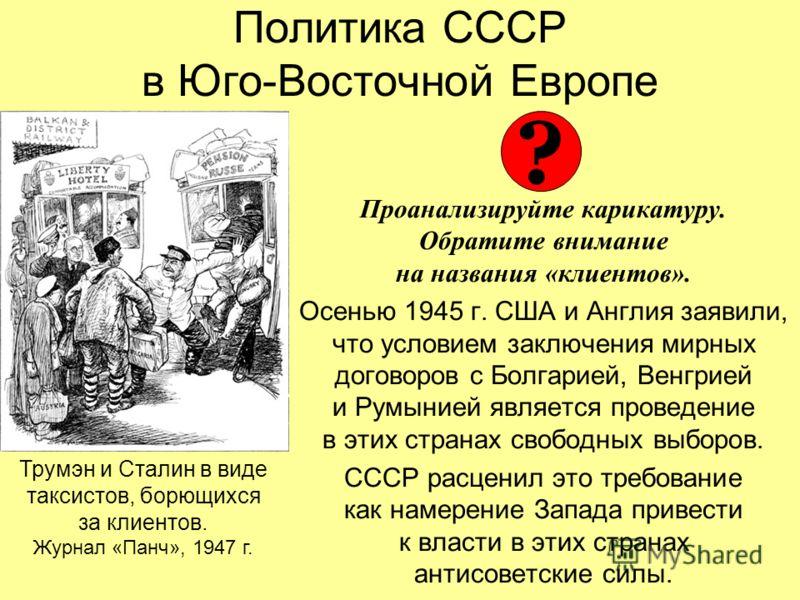 Политика СССР в Юго-Восточной Европе Проанализируйте карикатуру. Обратите внимание на названия «клиентов». Осенью 1945 г. США и Англия заявили, что условием заключения мирных договоров с Болгарией, Венгрией и Румынией является проведение в этих стран