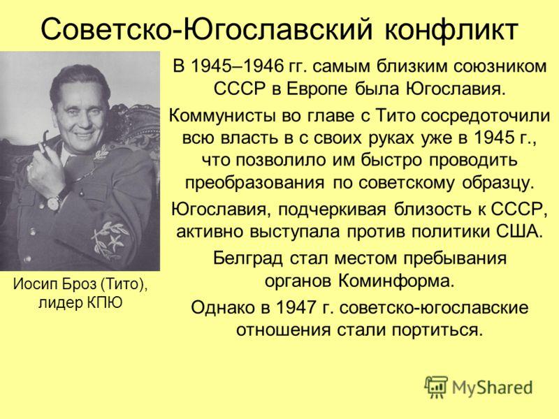 Советско-Югославский конфликт В 1945–1946 гг. самым близким союзником СССР в Европе была Югославия. Коммунисты во главе с Тито сосредоточили всю власть в с своих руках уже в 1945 г., что позволило им быстро проводить преобразования по советскому обра