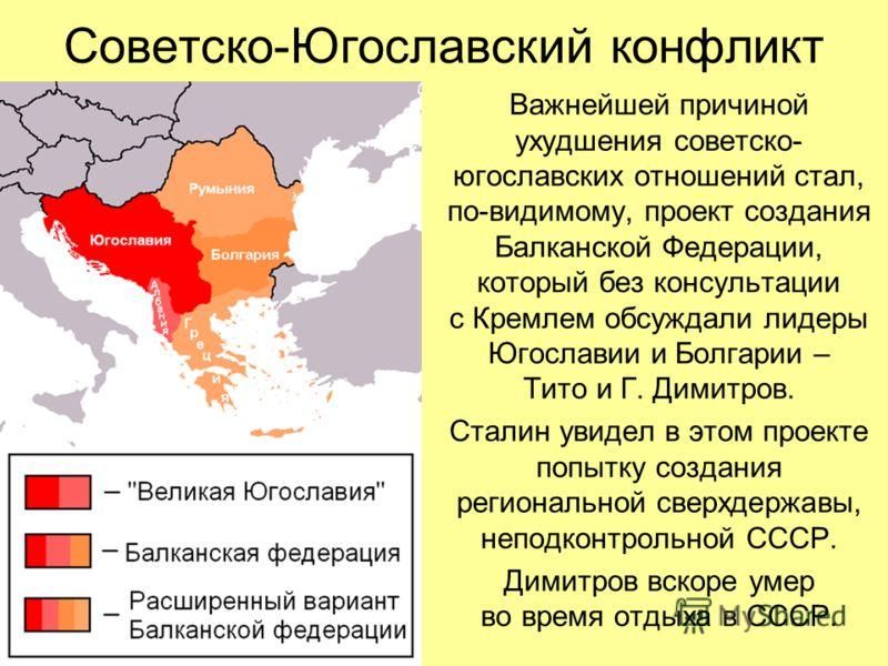 Советско-Югославский конфликт Важнейшей причиной ухудшения советско- югославских отношений стал, по-видимому, проект создания Балканской Федерации, который без консультации с Кремлем обсуждали лидеры Югославии и Болгарии – Тито и Г. Димитров. Сталин