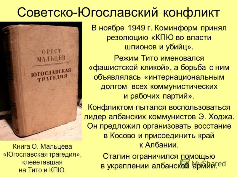 Советско-Югославский конфликт В ноябре 1949 г. Коминформ принял резолюцию «КПЮ во власти шпионов и убийц». Режим Тито именовался «фашистской кликой», а борьба с ним объявлялась «интернациональным долгом всех коммунистических и рабочих партий». Конфли
