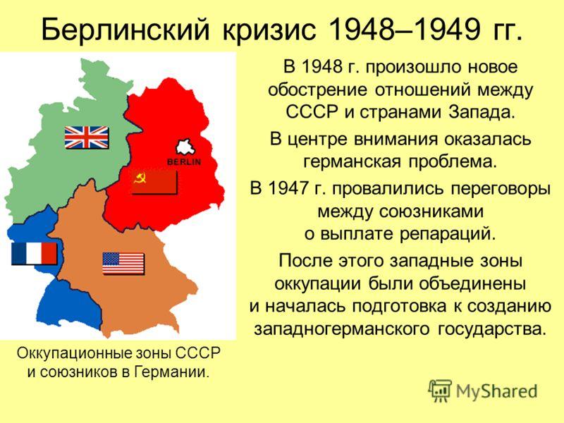 Берлинский кризис 1948–1949 гг. В 1948 г. произошло новое обострение отношений между СССР и странами Запада. В центре внимания оказалась германская проблема. В 1947 г. провалились переговоры между союзниками о выплате репараций. После этого западные