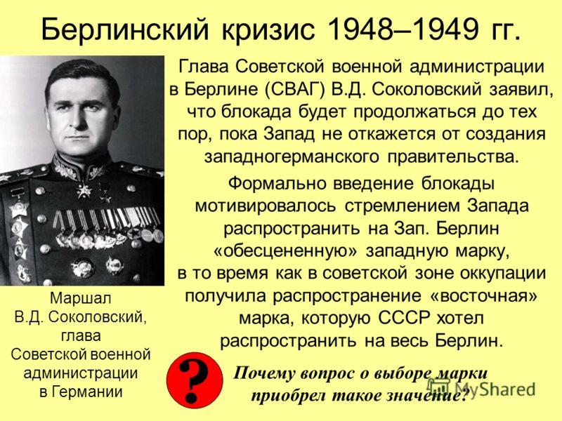 Берлинский кризис 1948–1949 гг. Глава Советской военной администрации в Берлине (СВАГ) В.Д. Соколовский заявил, что блокада будет продолжаться до тех пор, пока Запад не откажется от создания западногерманского правительства. Формально введение блокад