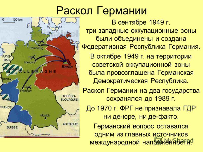 Раскол Германии В сентябре 1949 г. три западные оккупационные зоны были объединены и создана Федеративная Республика Германия. В октябре 1949 г. на территории советской оккупационной зоны была провозглашена Германская Демократическая Республика. Раск