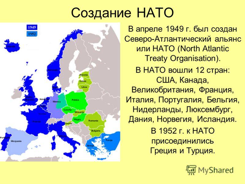 Создание НАТО В апреле 1949 г. был создан Северо-Атлантический альянс или НАТО (North Atlantic Treaty Organisation). В НАТО вошли 12 стран: США, Канада, Великобритания, Франция, Италия, Португалия, Бельгия, Нидерланды, Люксембург, Дания, Норвегия, Ис