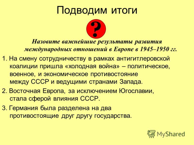 Подводим итоги Назовите важнейшие результаты развития международных отношений в Европе в 1945–1950 гг. 1. На смену сотрудничеству в рамках антигитлеровской коалиции пришла «холодная война» – политическое, военное, и экономическое противостояние между