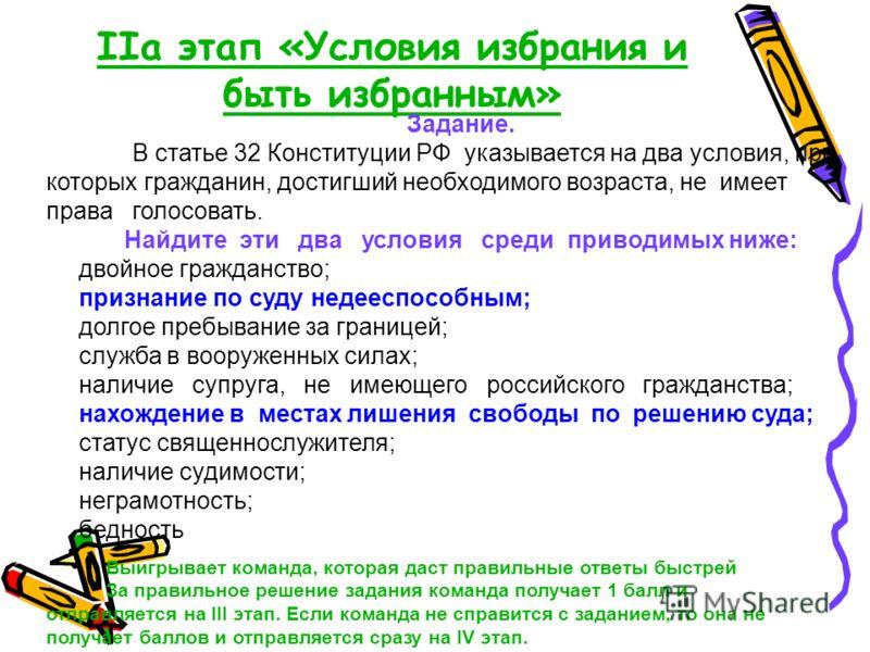 IIа этап «Условия избрания и быть избранным» Задание. В статье 32 Конституции РФ указывается на два условия, при которых гражданин, достигший необходимого возраста, не имеет права голосовать. Найдите эти два условия среди приводимых ниже: двойное гра