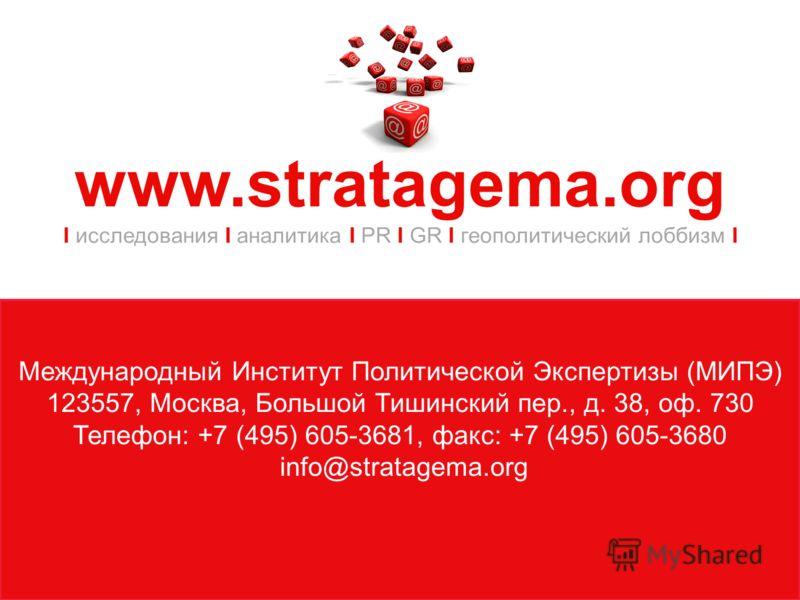 Международный Институт Политической Экспертизы (МИПЭ) 123557, Москва, Большой Тишинский пер., д. 38, оф. 730 Телефон: +7 (495) 605-3681, факс: +7 (495) 605-3680 info@stratagema.org www.stratagema.org I исследования I аналитика I PR I GR I геополитиче