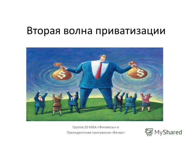 Вторая волна приватизации Группа 20 МBA «Финансы» и Президентская программа «Вечер»