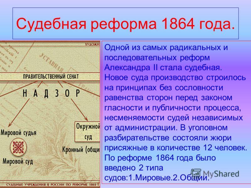 Судебная реформа 1864 года. Одной из самых радикальных и последовательных реформ Александра II стала судебная. Новое суда производство строилось на принципах без сословности равенства сторон перед законом гласности и публичности процесса, несменяемос
