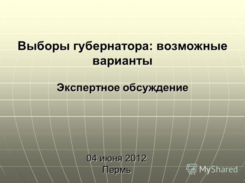 1 Выборы губернатора: возможные варианты Экспертное обсуждение 04 июня 2012 Пермь