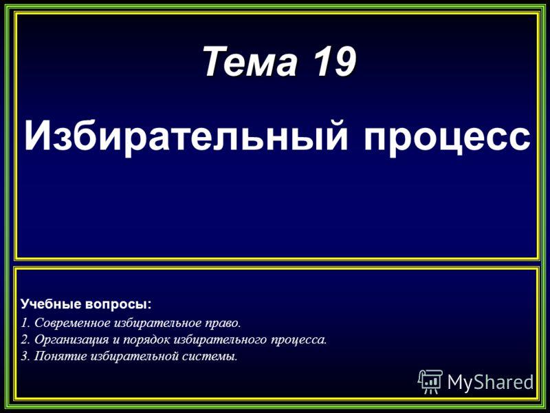 Тема 19 Избирательный процесс Учебные вопросы: 1. Современное избирательное право. 2. Организация и порядок избирательного процесса. 3. Понятие избирательной системы.