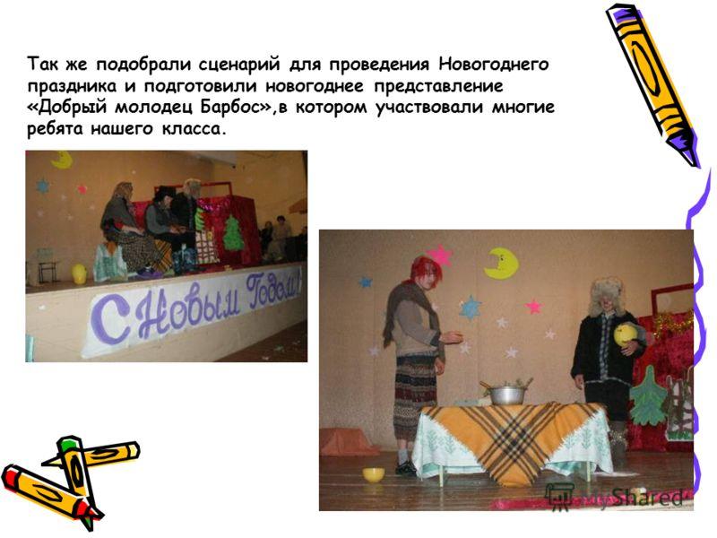 Так же подобрали сценарий для проведения Новогоднего праздника и подготовили новогоднее представление «Добрый молодец Барбос»,в котором участвовали многие ребята нашего класса.