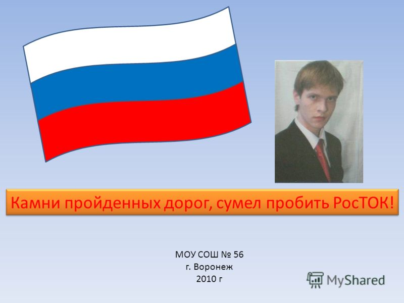 МОУ СОШ 56 г. Воронеж 2010 г Камни пройденных дорог, сумел пробить РосТОК!