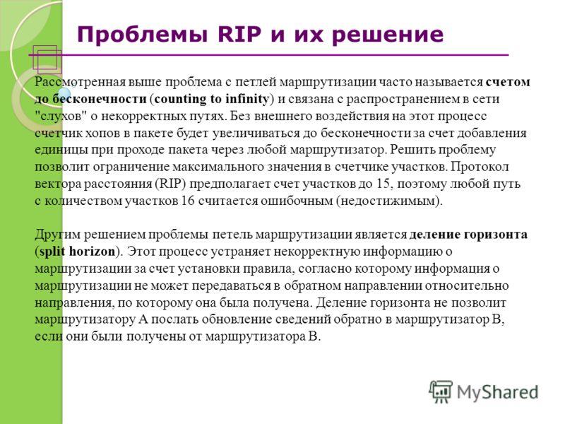 Проблемы RIP и их решение Рассмотренная выше проблема с петлей маршрутизации часто называется счетом до бесконечности (counting to infinity) и связана с распространением в сети