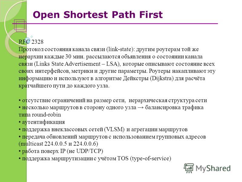 Open Shortest Path First RFC 2328 Протокол состояния канала связи (link-state): другим роутерам той же иерархии каждые 30 мин. рассылаются объявления о состоянии канала связи (Links State Advertisement – LSA), которые описывают состояние всех своих и