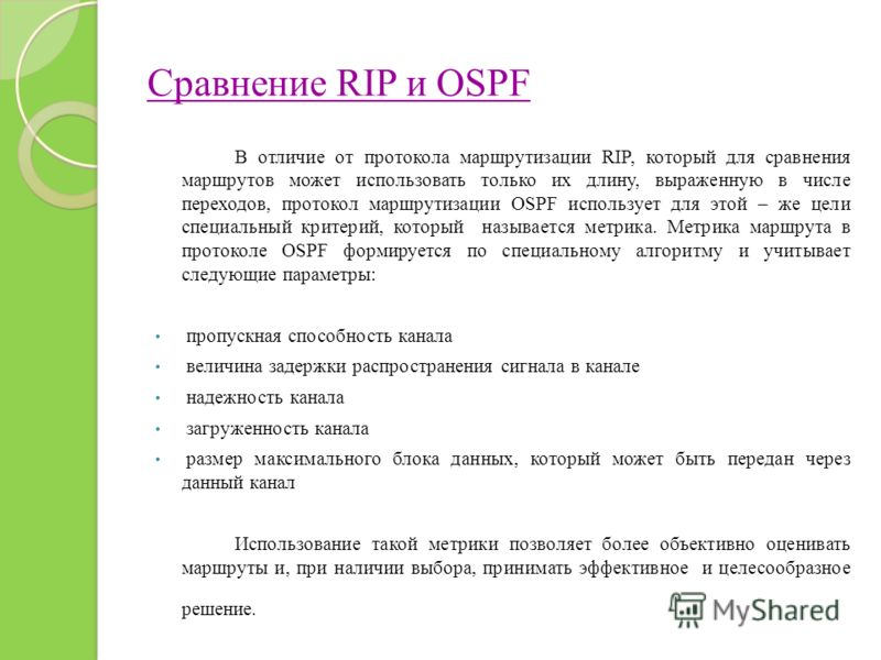 Сравнение RIP и OSPF В отличие от протокола маршрутизации RIP, который для сравнения маршрутов может использовать только их длину, выраженную в числе переходов, протокол маршрутизации OSPF использует для этой – же цели специальный критерий, который н