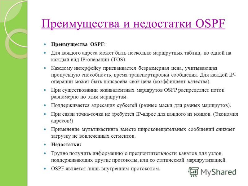 Преимущества и недостатки OSPF Преимущества OSPF: Для каждого адреса может быть несколько маршрутных таблиц, по одной на каждый вид IP-операции (TOS). Каждому интерфейсу присваивается безразмерная цена, учитывающая пропускную способность, время транс