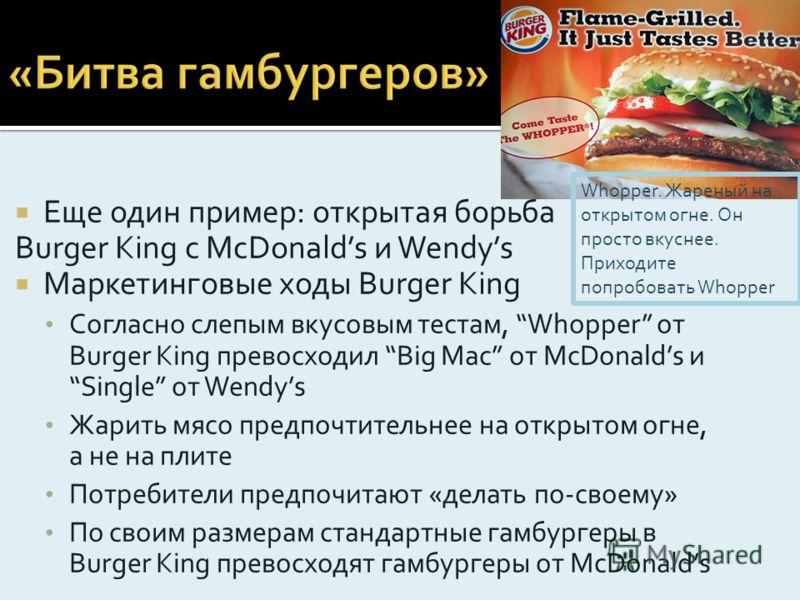 Еще один пример: открытая борьба Burger King c McDonalds и Wendys Маркетинговые ходы Burger King Согласно слепым вкусовым тестам, Whopper от Burger King превосходил Big Mac от МсDonalds иSingle от Wendys Жарить мясо предпочтительнее на открытом огне,