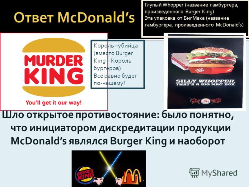 Шло открытое противостояние: было понятно, что инициатором дискредитации продукции McDonalds являлся Burger King и наоборот Король –убийца (вместо Burger King – Король бургеров) Всё равно будет по-нашему! Глупый Whopper (название гамбургера, произвед