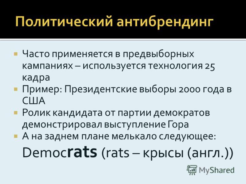 Часто применяется в предвыборных кампаниях – используется технология 25 кадра Пример: Президентские выборы 2000 года в США Ролик кандидата от партии демократов демонстрировал выступление Гора А на заднем плане мелькало следующее: Democ rats (rats – к