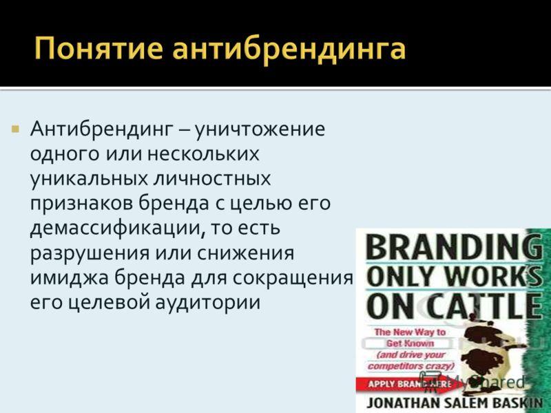 Антибрендинг – уничтожение одного или нескольких уникальных личностных признаков бренда с целью его демассификации, то есть разрушения или снижения имиджа бренда для сокращения его целевой аудитории