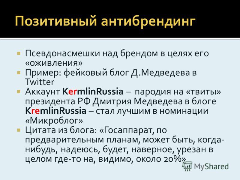 Псевдонасмешки над брендом в целях его «оживления» Пример: фейковый блог Д.Медведева в Twitter Аккаунт KermlinRussia – пародия на «твиты» президента РФ Дмитрия Медведева в блоге KremlinRussia – стал лучшим в номинации «Микроблог» Цитата из блога: «Го