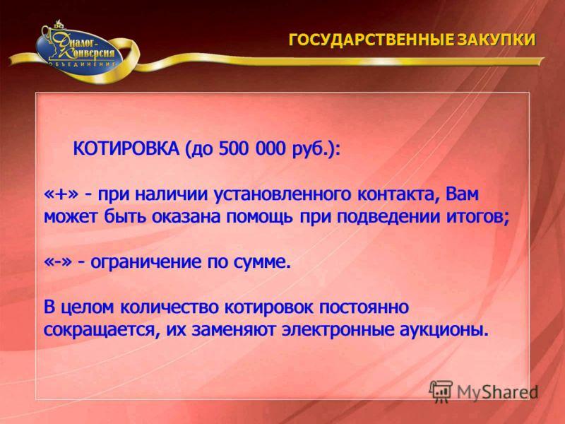 КОТИРОВКА (до 500 000 руб.): «+» - при наличии установленного контакта, Вам может быть оказана помощь при подведении итогов; «-» - ограничение по сумме. В целом количество котировок постоянно сокращается, их заменяют электронные аукционы. КОТИРОВКА (