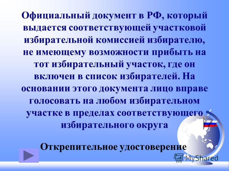 Официальный документ в РФ, который выдается соответствующей участковой избирательной комиссией избирателю, не имеющему возможности прибыть на тот избирательный участок, где он включен в список избирателей. На основании этого документа лицо вправе гол