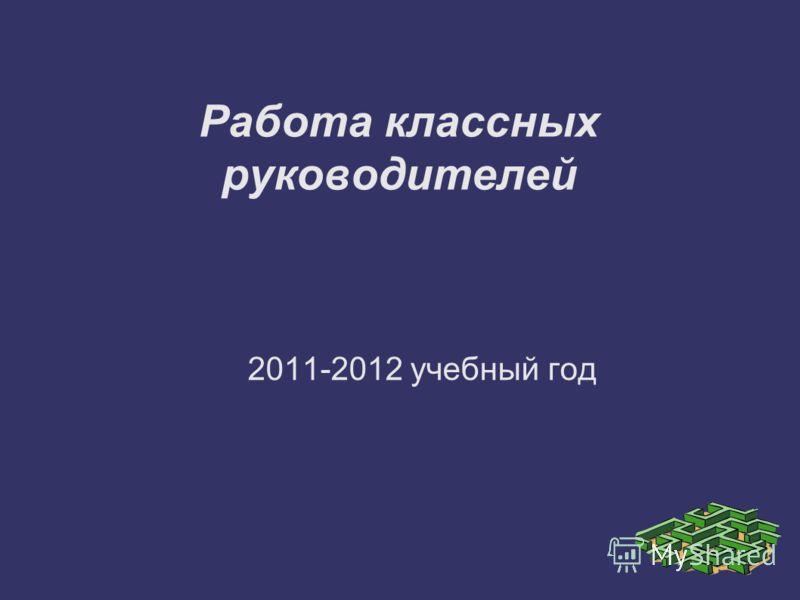 Работа классных руководителей 2011-2012 учебный год