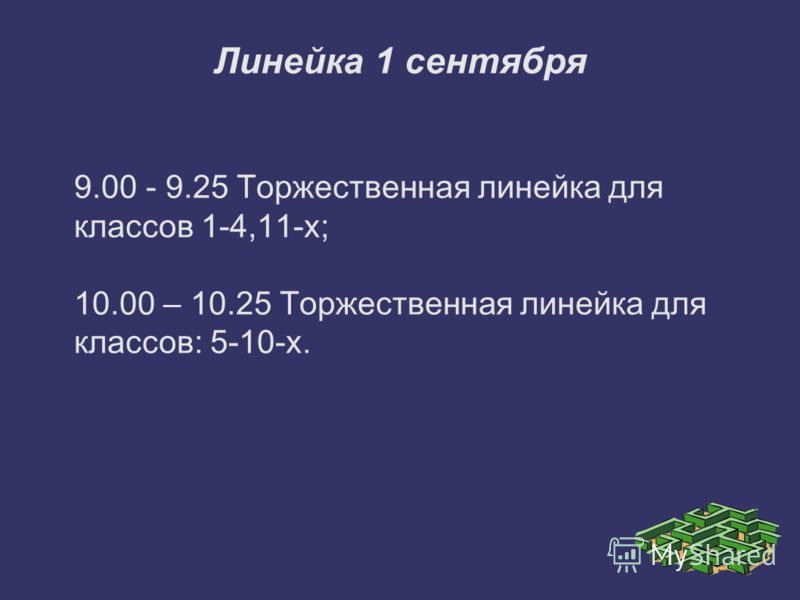 Линейка 1 сентября 9.00 - 9.25 Торжественная линейка для классов 1-4,11-х; 10.00 – 10.25 Торжественная линейка для классов: 5-10-х.