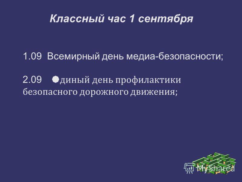 Классный час 1 сентября 1.09 Всемирный день медиа-безопасности; 2.09 Е диный день профилактики безопасного дорожного движения;