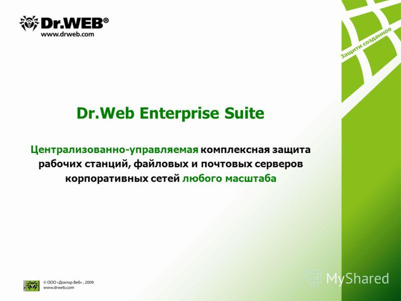 Dr.Web Enterprise Suite Централизованно-управляемая комплексная защита рабочих станций, файловых и почтовых cерверов корпоративных сетей любого масштаба