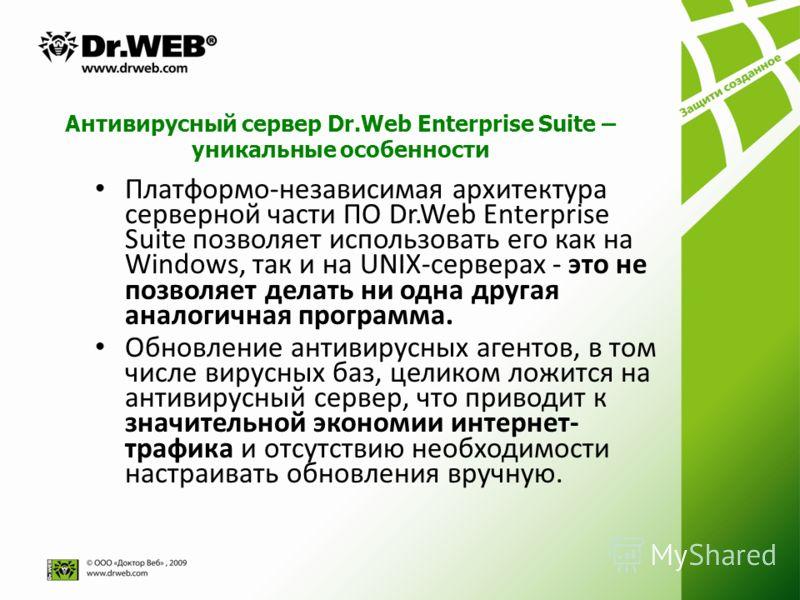 Антивирусный сервер Dr.Web Enterprise Suite – уникальные особенности Платформо-независимая архитектура серверной части ПО Dr.Web Enterprise Suite позволяет использовать его как на Windows, так и на UNIX-серверах - это не позволяет делать ни одна друг
