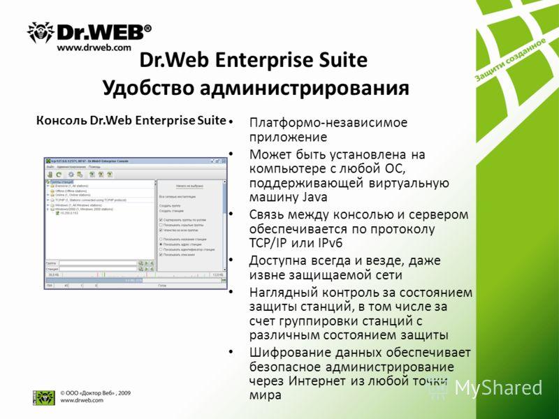 Dr.Web Enterprise Suite Удобство администрирования Платформо-независимое приложение Может быть установлена на компьютере с любой ОС, поддерживающей виртуальную машину Java Связь между консолью и сервером обеспечивается по протоколу TCP/IP или IPv6 До