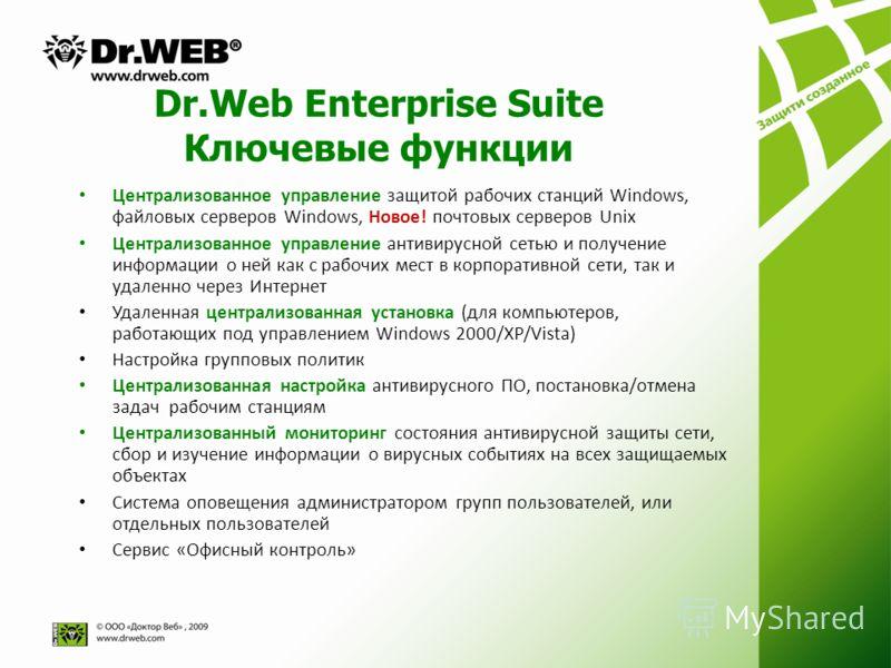 Dr.Web Enterprise Suite Ключевые функции Централизованное управление защитой рабочих станций Windows, файловых серверов Windows, Новое! почтовых серверов Unix Централизованное управление антивирусной сетью и получение информации о ней как с рабочих м