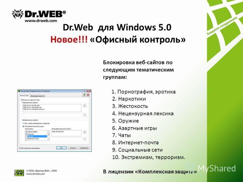 Dr.Web для Windows 5.0 Новое!!! «Офисный контроль» Блокировка веб-сайтов по следующим тематическим группам: 1. Порнография, эротика 2. Наркотики 3. Жестокость 4. Нецензурная лексика 5. Оружие 6. Азартные игры 7. Чаты 8. Интернет-почта 9. Социальные с