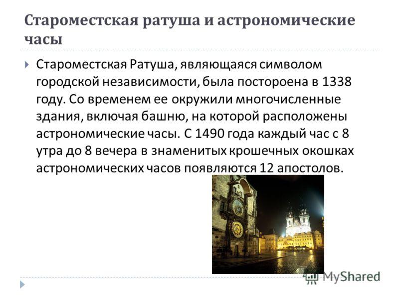 Староместская ратуша и астрономические часы Староместская Ратуша, являющаяся символом городской независимости, была постороена в 1338 году. Со временем ее окружили многочисленные здания, включая башню, на которой расположены астрономические часы. С 1