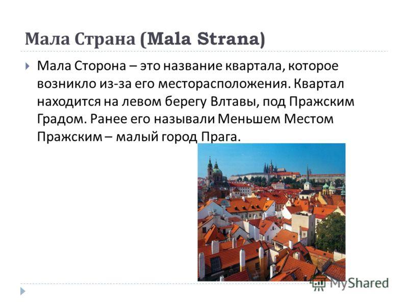 Мала Страна (Mala Strana) Мала Сторона – это название квартала, которое возникло из - за его месторасположения. Квартал находится на левом берегу Влтавы, под Пражским Градом. Ранее его называли Меньшем Местом Пражским – малый город Прага.