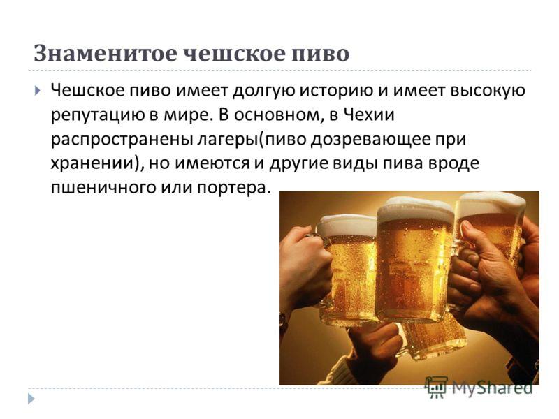 Знаменитое чешское пиво Чешское пиво имеет долгую историю и имеет высокую репутацию в мире. В основном, в Чехии распространены лагеры ( пиво дозревающее при хранении ), но имеются и другие виды пива вроде пшеничного или портера.