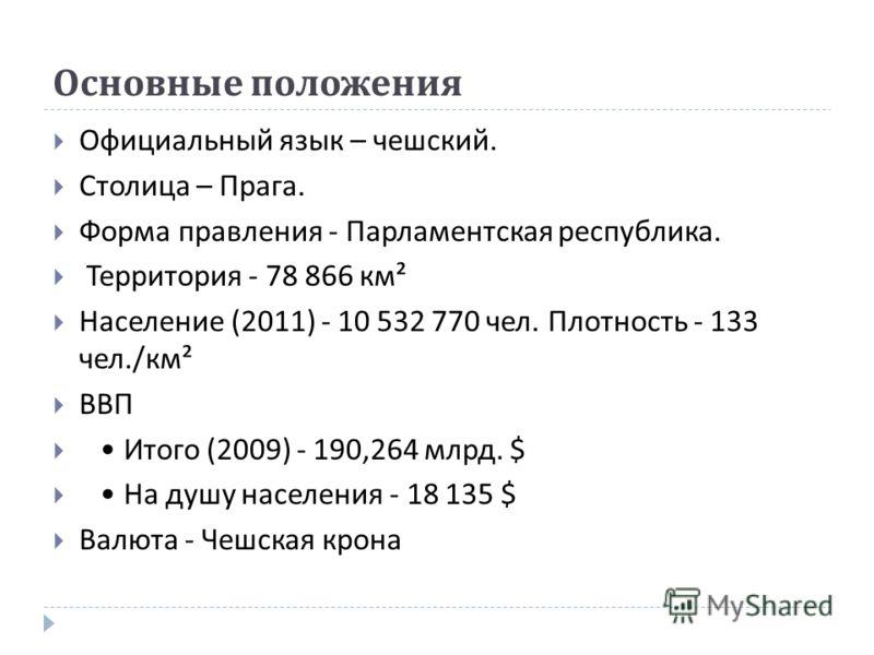 Основные положения Официальный язык – чешский. Столица – Прага. Форма правления - Парламентская республика. Территория - 78 866 км ² Население (2011) - 10 532 770 чел. Плотность - 133 чел./ км ² ВВП Итого (2009) - 190,264 млрд. $ На душу населения -
