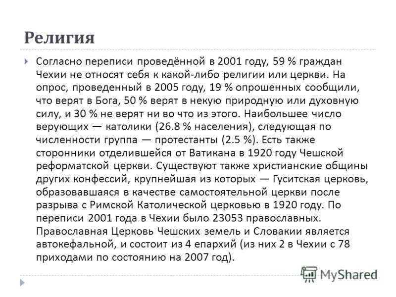 Религия Согласно переписи проведённой в 2001 году, 59 % граждан Чехии не относят себя к какой - либо религии или церкви. На опрос, проведенный в 2005 году, 19 % опрошенных сообщили, что верят в Бога, 50 % верят в некую природную или духовную силу, и