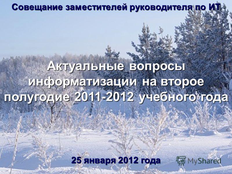 Совещание заместителей руководителя по ИТ Актуальные вопросы информатизации на второе полугодие 2011-2012 учебного года 25 января 2012 года