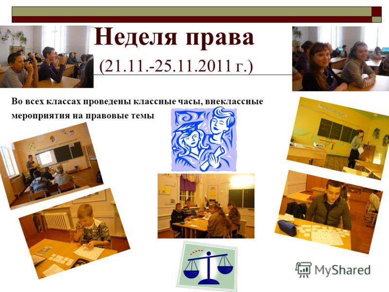 Неделя права (21.11.-25.11.2011 г.) Во всех классах проведены классные часы, внеклассные мероприятия на правовые темы