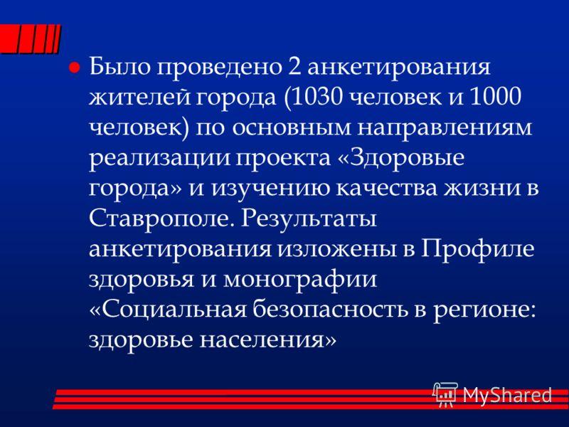 Было проведено 2 анкетирования жителей города (1030 человек и 1000 человек) по основным направлениям реализации проекта «Здоровые города» и изучению качества жизни в Ставрополе. Результаты анкетирования изложены в Профиле здоровья и монографии «Социа