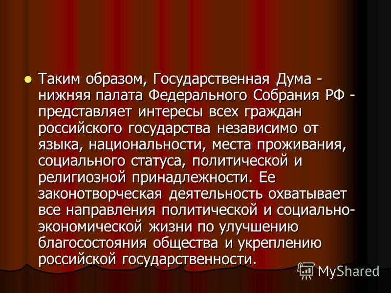 Таким образом, Государственная Дума - нижняя палата Федерального Собрания РФ - представляет интересы всех граждан российского государства независимо от языка, национальности, места проживания, социального статуса, политической и религиозной принадлеж