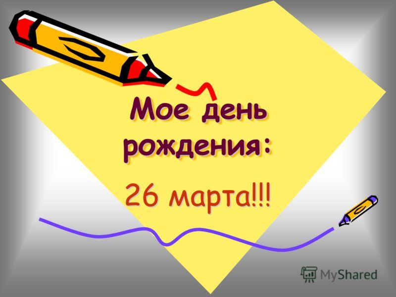 Мое день рождения: Мое день рождения: 26 марта!!!