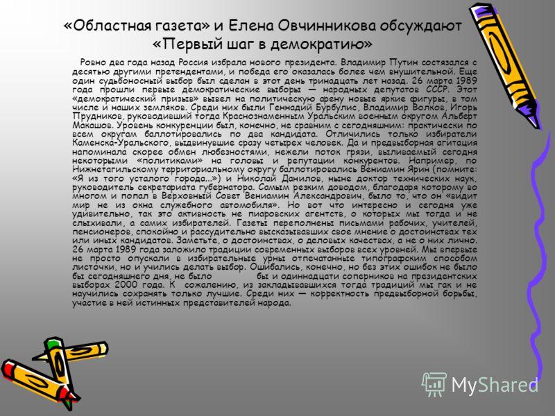 «Областная газета» и Елена Овчинникова обсуждают «Первый шаг в демократию» Ровно два года назад Россия избрала нового президента. Владимир Путин состязался с десятью другими претендентами, и победа его оказалась более чем внушительной. Еще один судьб